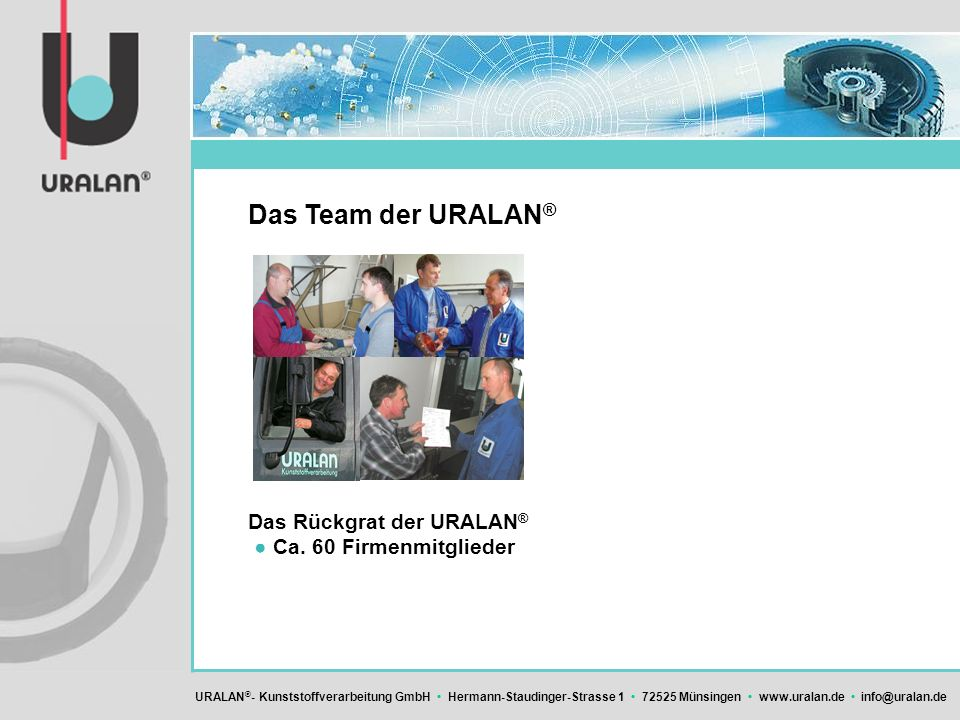 URALAN ® - Kunststoffverarbeitung GmbH Hermann-Staudinger-Strasse 1 72525 Münsingen www.uralan.de info@uralan.de Das Team der URALAN ® Das Rückgrat de