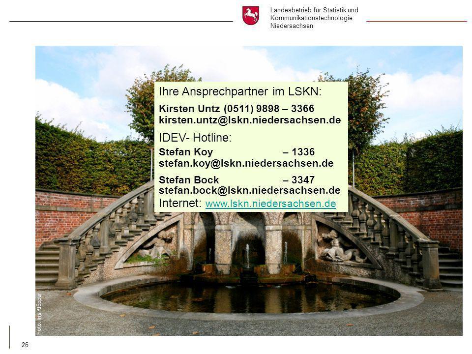 Landesbetrieb für Statistik und Kommunikationstechnologie Niedersachsen 26 Ihre Ansprechpartner im LSKN: Kirsten Untz (0511) 9898 – 3366 kirsten.untz@lskn.niedersachsen.de IDEV- Hotline: Stefan Koy – 1336 stefan.koy@lskn.niedersachsen.de Stefan Bock – 3347 stefan.bock@lskn.niedersachsen.de Internet: www.lskn.niedersachsen.de www.lskn.niedersachsen.de Foto: Iris Klöpper