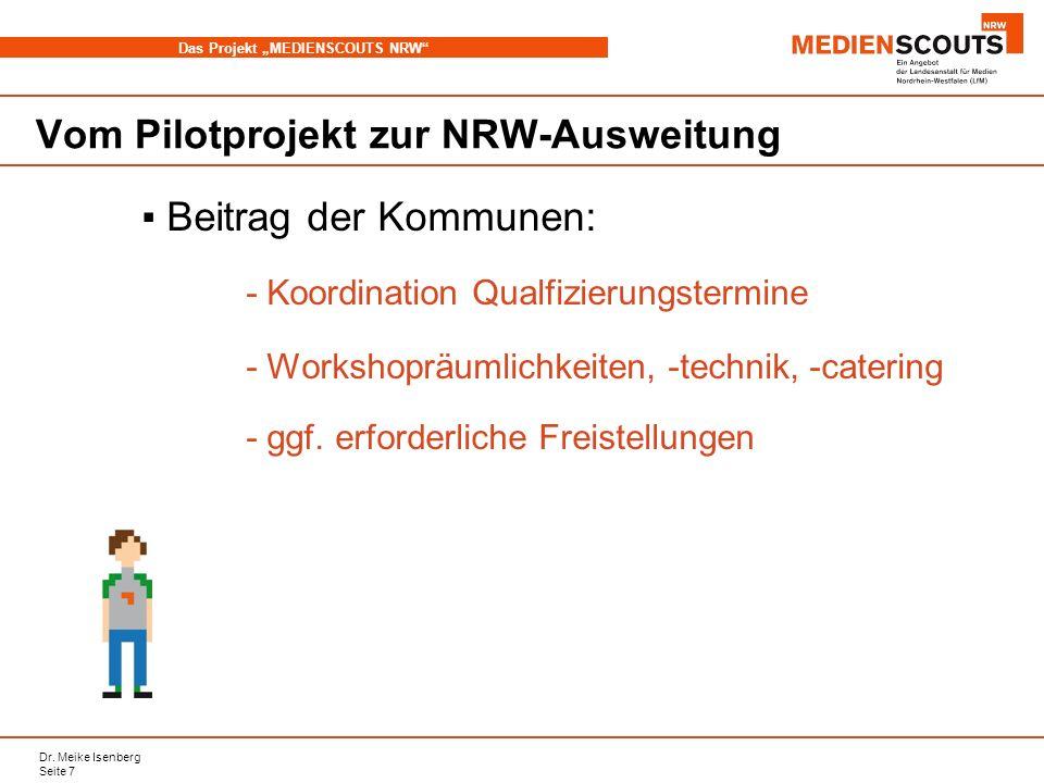 Dr. Meike Isenberg Seite 7 Das Projekt MEDIENSCOUTS NRW Vom Pilotprojekt zur NRW-Ausweitung Beitrag der Kommunen: - Koordination Qualfizierungstermine