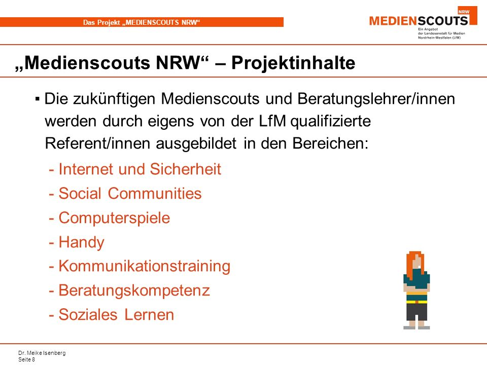 Dr. Meike Isenberg Seite 8 Das Projekt MEDIENSCOUTS NRW Medienscouts NRW – Projektinhalte Die zukünftigen Medienscouts und Beratungslehrer/innen werde