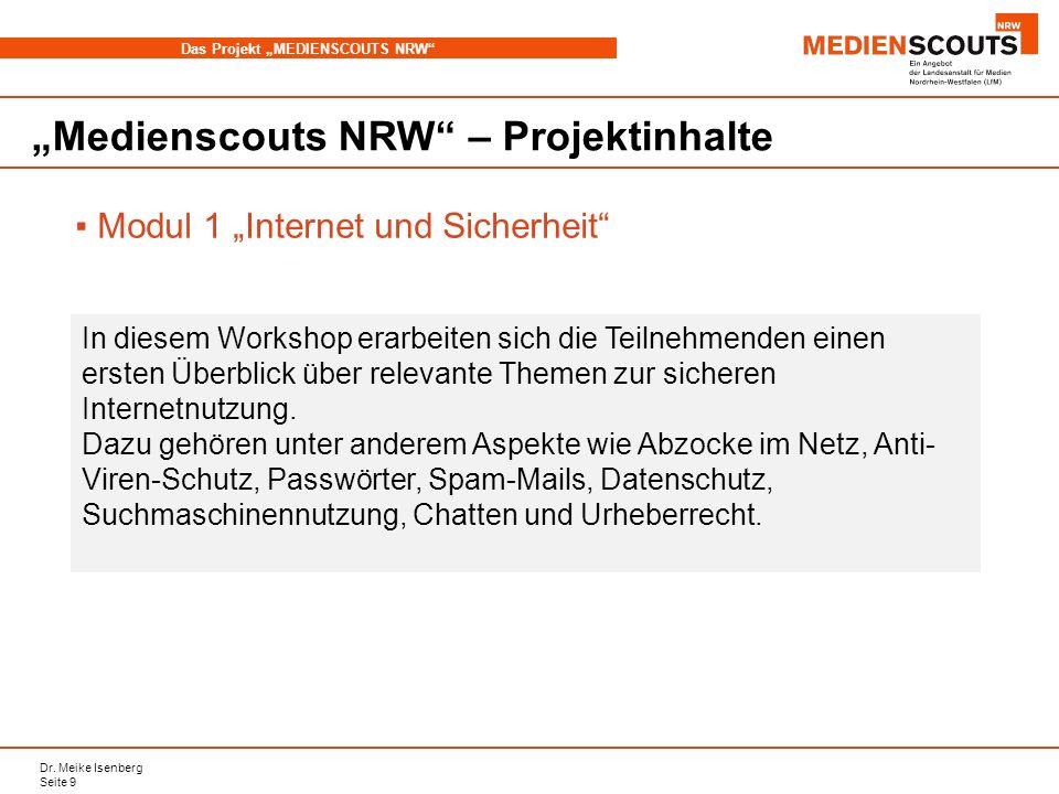 Dr. Meike Isenberg Seite 9 Das Projekt MEDIENSCOUTS NRW Medienscouts NRW – Projektinhalte Modul 1 Internet und Sicherheit In diesem Workshop erarbeite