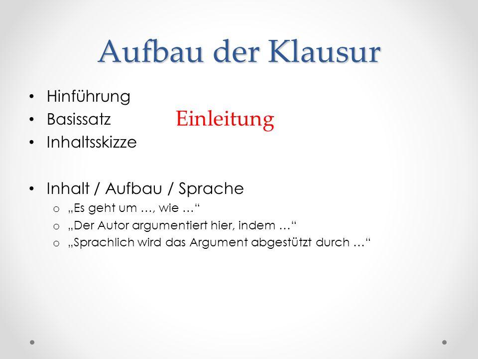 Aufbau der Klausur Hinführung Basissatz Inhaltsskizze Inhalt / Aufbau / Sprache o Es geht um …, wie … o Der Autor argumentiert hier, indem … o Sprachl