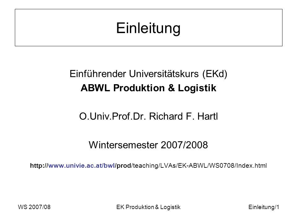 WS 2007/08EK Produktion & LogistikEinleitung/1 Einleitung Einführender Universitätskurs (EKd) ABWL Produktion & Logistik O.Univ.Prof.Dr. Richard F. Ha