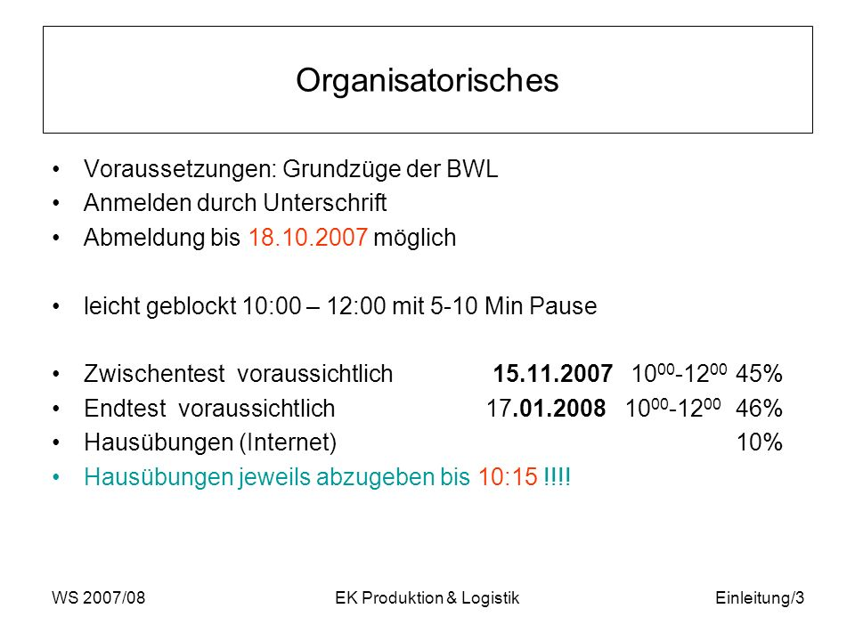 WS 2007/08EK Produktion & LogistikEinleitung/3 Organisatorisches Voraussetzungen: Grundzüge der BWL Anmelden durch Unterschrift Abmeldung bis 18.10.20