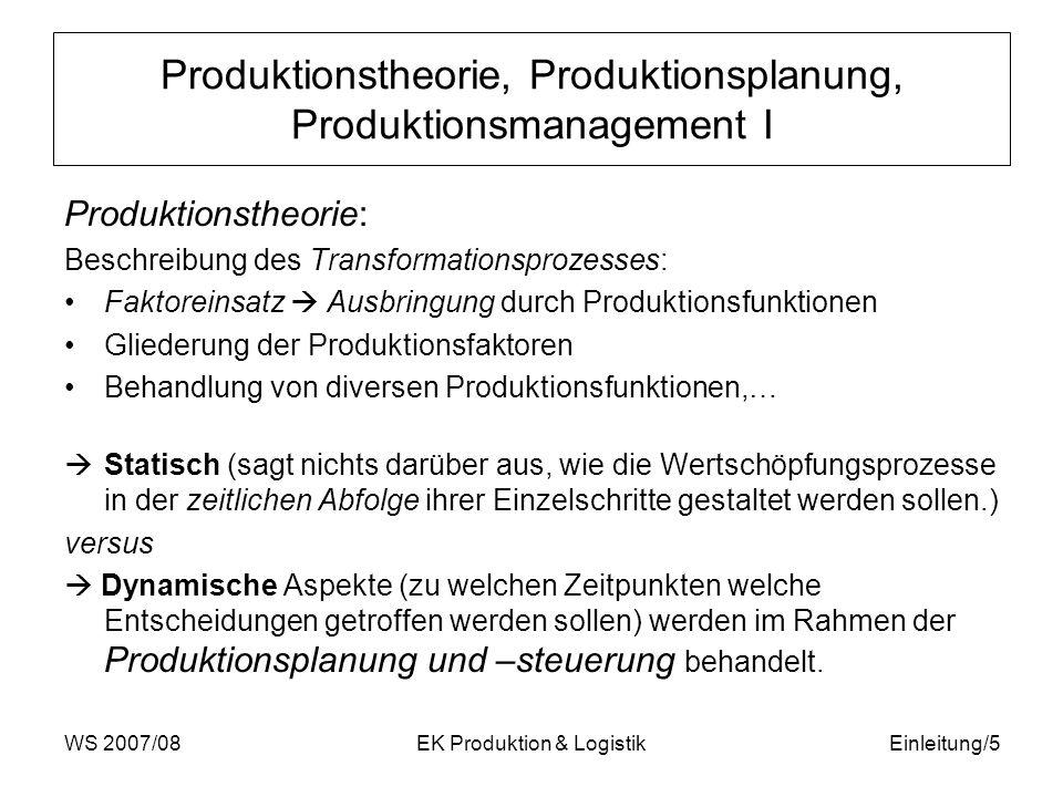 WS 2007/08EK Produktion & LogistikEinleitung/6 Produktionstheorie, Produktionsplanung, Produktionsmanagement II Produktionsmanagement: = eine moderne integrative Sichtweise der vorher genannten Überlegungen im Zusammenhang mit den anderen funktionalen Bereichen des Betriebes In der deutschen Betriebswirtschaftslehre wird die Teildisziplin der BWL, in der die Aspekte der betrieblichen Produktion behandelt werden, auch Produktionswirtschaft genannt.