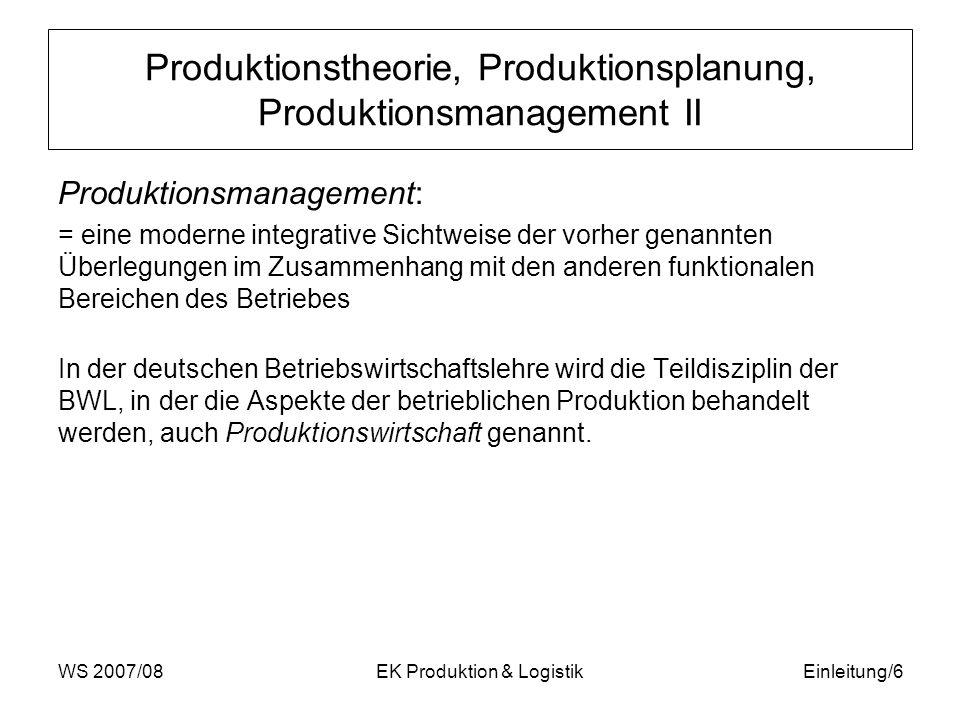 WS 2007/08EK Produktion & LogistikEinleitung/7 Inhalt und Aufbau der Lehrveranstaltung Die lang- und kurzfristigen Aspekte der Produktionsplanung und -steuerung werden gegliedert nach –strategischen, –taktischen und –operativen Aufgaben behandelt.