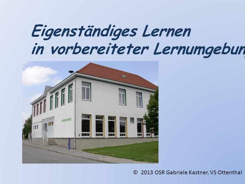 Eigenständiges Lernen in vorbereiteter Lernumgebung © 2013 OSR Gabriele Kastner, VS Ottenthal