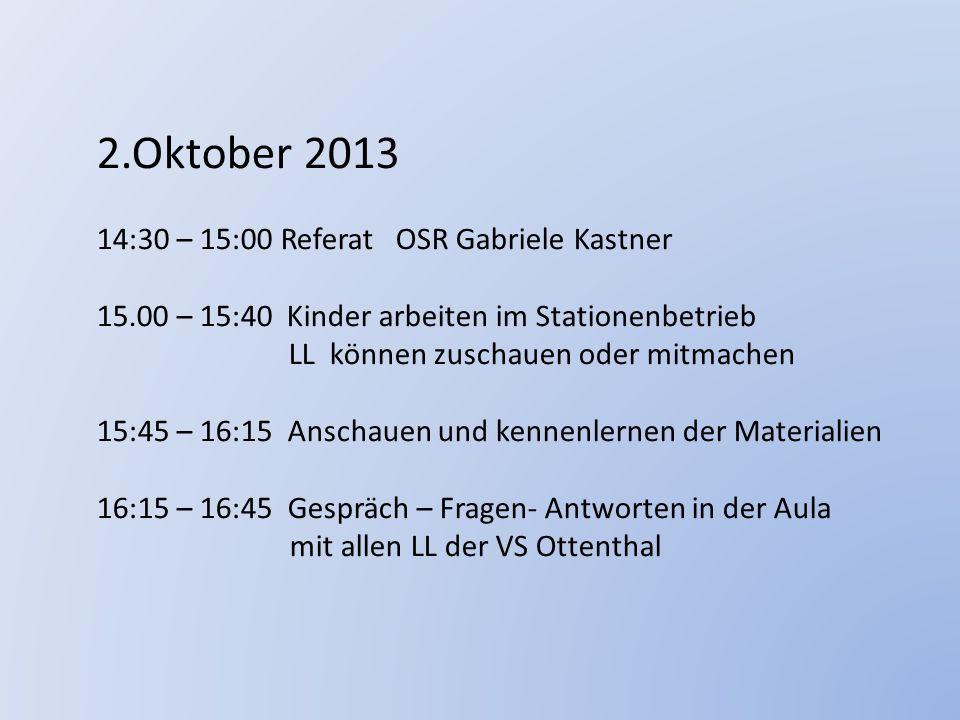 2.Oktober 2013 14:30 – 15:00 Referat OSR Gabriele Kastner 15.00 – 15:40 Kinder arbeiten im Stationenbetrieb LL können zuschauen oder mitmachen 15:45 –