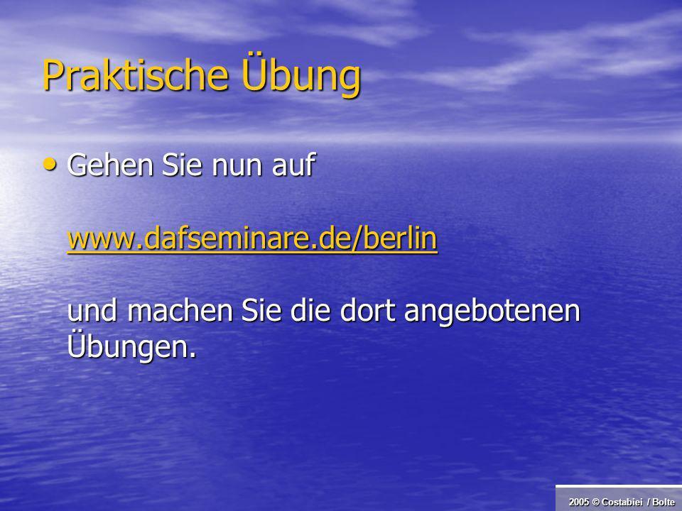 2005 © Costabiei / Bolte Praktische Übung Gehen Sie nun auf www.dafseminare.de/berlin und machen Sie die dort angebotenen Übungen.