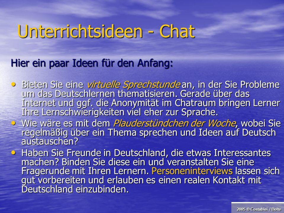 2005 © Costabiei / Bolte Unterrichtsideen - Chat Hier ein paar Ideen für den Anfang: Bieten Sie eine virtuelle Sprechstunde an, in der Sie Probleme um das Deutschlernen thematisieren.