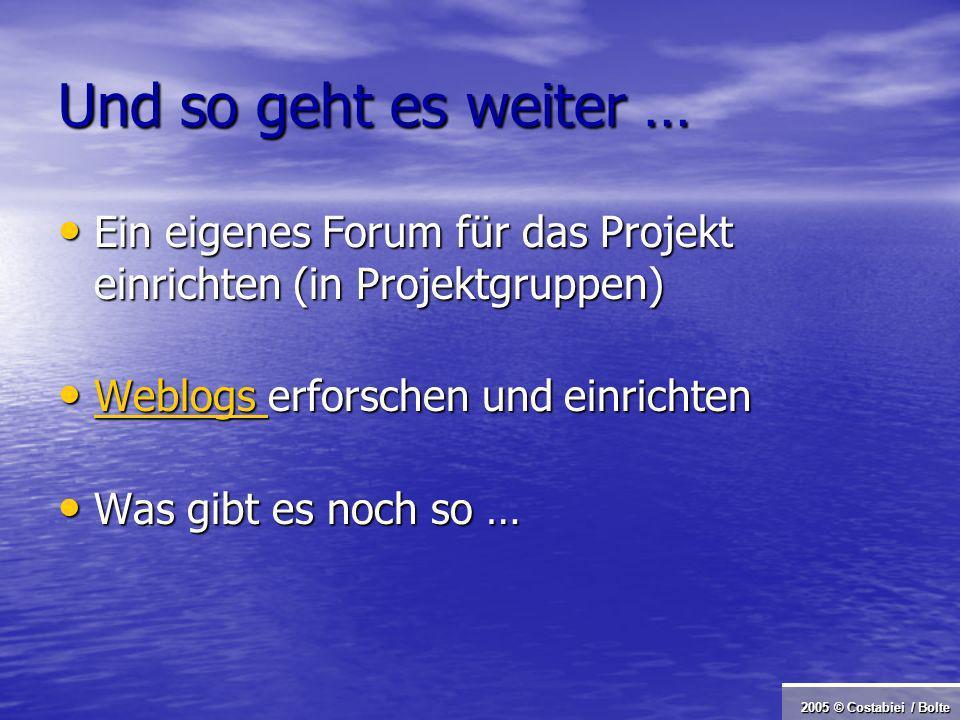 2005 © Costabiei / Bolte Und so geht es weiter … Ein eigenes Forum für das Projekt einrichten (in Projektgruppen) Ein eigenes Forum für das Projekt einrichten (in Projektgruppen) Weblogs erforschen und einrichten Weblogs erforschen und einrichten Weblogs Was gibt es noch so … Was gibt es noch so …