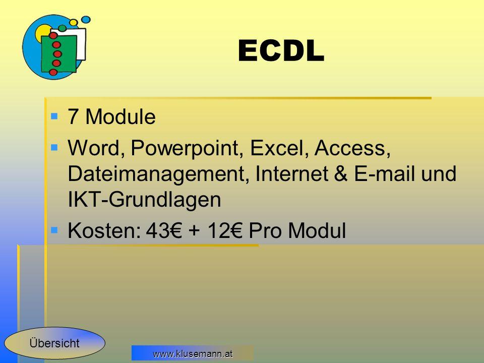 www.klusemann.at ECDL 7 Module Word, Powerpoint, Excel, Access, Dateimanagement, Internet & E-mail und IKT-Grundlagen Kosten: 43 + 12 Pro Modul Übersi