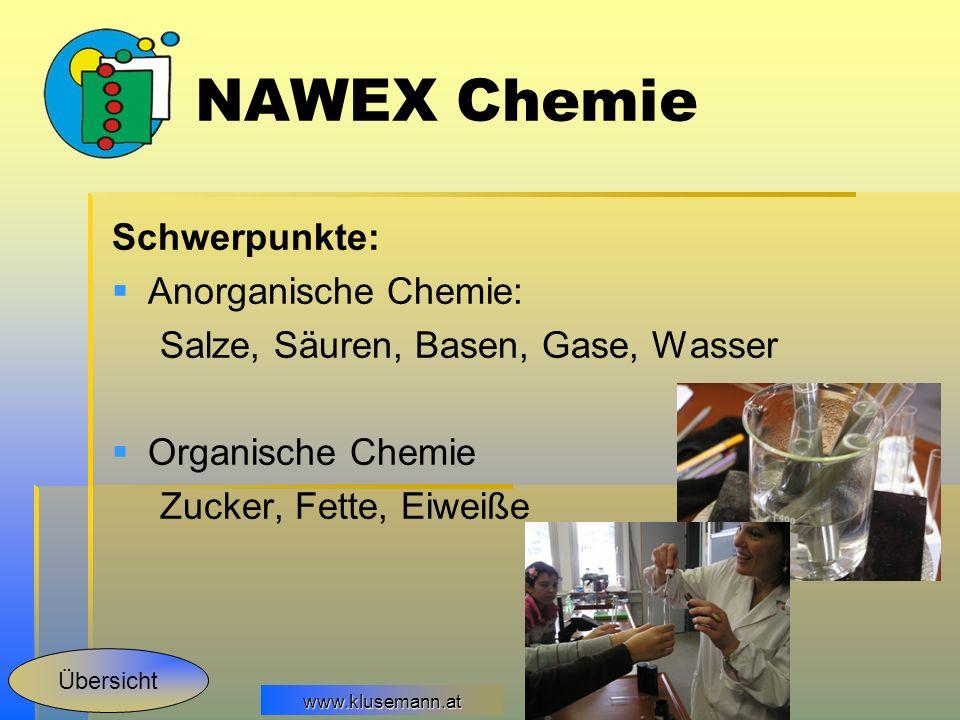 www.klusemann.at Schwerpunkte: Anorganische Chemie: Salze, Säuren, Basen, Gase, Wasser Organische Chemie Zucker, Fette, Eiweiße NAWEX Chemie Übersicht
