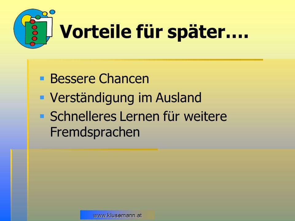 www.klusemann.at Vorteile für später…. Bessere Chancen Verständigung im Ausland Schnelleres Lernen für weitere Fremdsprachen