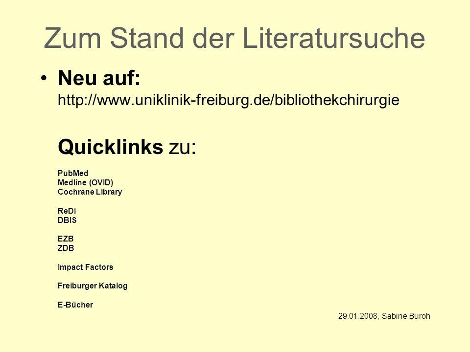 Zum Stand der Literatursuche Neu auf: http://www.uniklinik-freiburg.de/bibliothekchirurgie Quicklinks zu: PubMed Medline (OVID) Cochrane Library ReDI DBIS EZB ZDB Impact Factors Freiburger Katalog E-Bücher 29.01.2008, Sabine Buroh