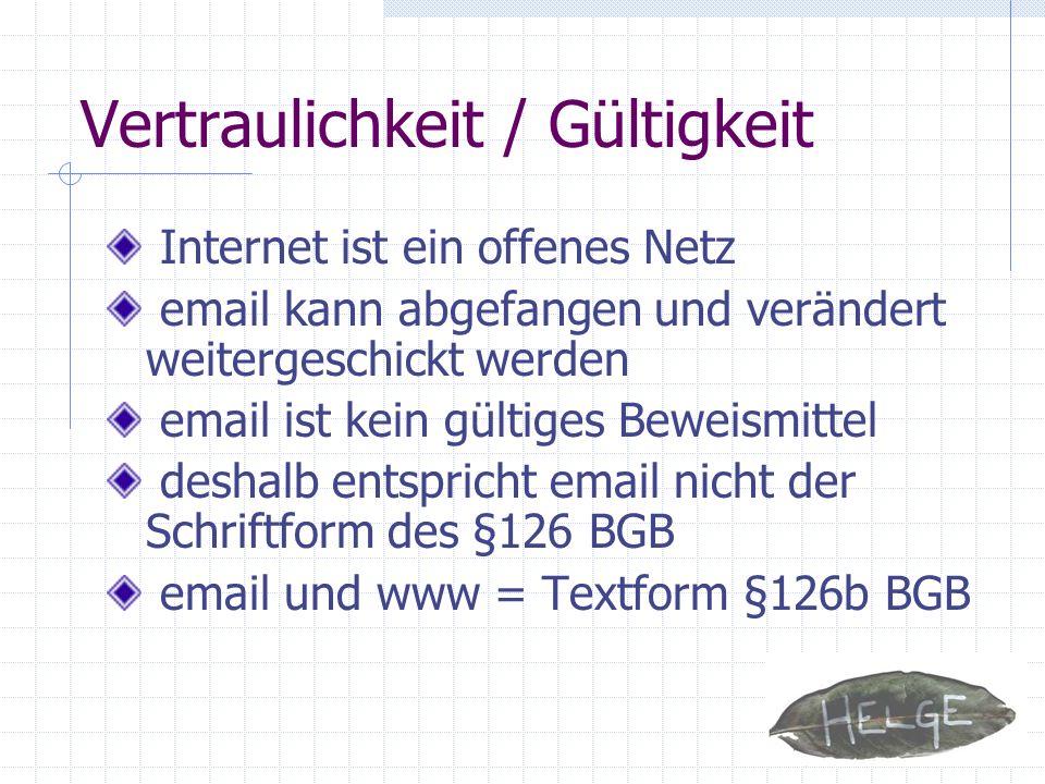 Vertraulichkeit / Gültigkeit Internet ist ein offenes Netz email kann abgefangen und verändert weitergeschickt werden email ist kein gültiges Beweismi