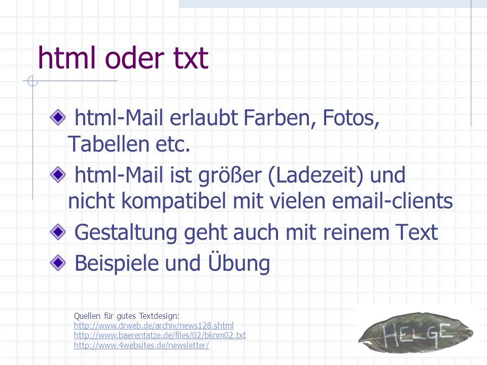 html oder txt html-Mail erlaubt Farben, Fotos, Tabellen etc. html-Mail ist größer (Ladezeit) und nicht kompatibel mit vielen email-clients Gestaltung