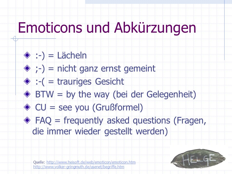 Emoticons und Abkürzungen :-) = Lächeln ;-) = nicht ganz ernst gemeint :-( = trauriges Gesicht BTW = by the way (bei der Gelegenheit) CU = see you (Gr