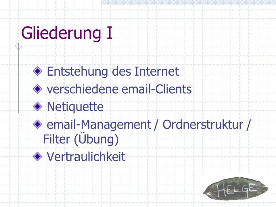 Gliederung I Entstehung des Internet verschiedene email-Clients Netiquette email-Management / Ordnerstruktur / Filter (Übung) Vertraulichkeit