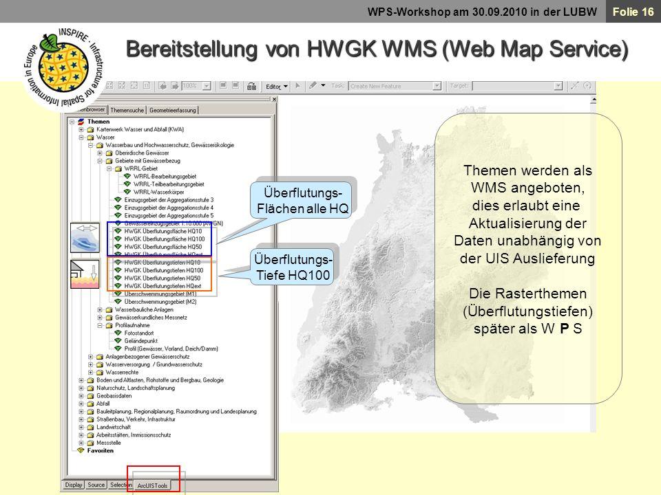 Folie 16 WPS-Workshop am 30.09.2010 in der LUBW Bereitstellung von HWGK WMS (Web Map Service) Überflutungs- Flächen alle HQ Überflutungs- Tiefe HQ100