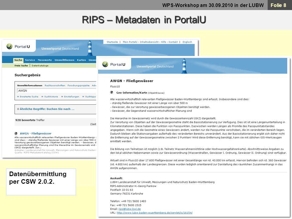Folie 9 WPS-Workshop am 30.09.2010 in der LUBW Suche nach Geodaten über die Metadaten-Auskunft 143 Objektart-Beschreibungen 25 Themen mit Download 43 mit WMS-URL RIPS im Internet http://www.lubw.baden-wuerttemberg.de/servlet/is/16129/ Bis 3.12.2010 INSPIRE konform.