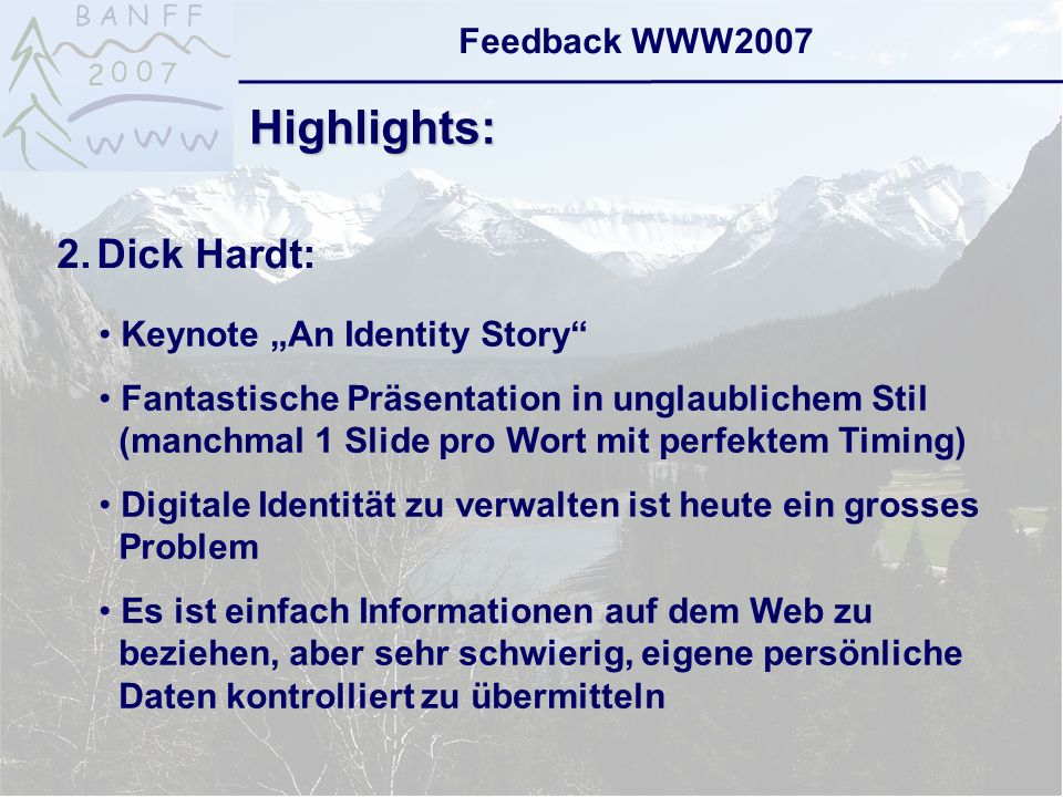 6-Sep-2007reto ambühler9 Feedback WWW2007 Highlights: 2.Dick Hardt: Keynote An Identity Story Fantastische Präsentation in unglaublichem Stil (manchmal 1 Slide pro Wort mit perfektem Timing) Digitale Identität zu verwalten ist heute ein grosses Problem Es ist einfach Informationen auf dem Web zu beziehen, aber sehr schwierig, eigene persönliche Daten kontrolliert zu übermitteln