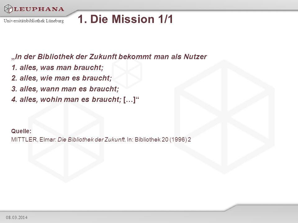 Universitätsbibliothek Lüneburg 08.03.2014 1. Die Mission 1/1 In der Bibliothek der Zukunft bekommt man als Nutzer 1. alles, was man braucht; 2. alles