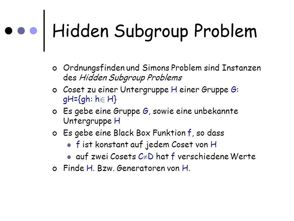 Hidden Subgroup Problem Ordnungsfinden und Simons Problem sind Instanzen des Hidden Subgroup Problems Coset zu einer Untergruppe H einer Gruppe G: gH={gh: h 2 H} Es gebe eine Gruppe G, sowie eine unbekannte Untergruppe H Es gebe eine Black Box Funktion f, so dass f ist konstant auf jedem Coset von H auf zwei Cosets C D hat f verschiedene Werte Finde H.