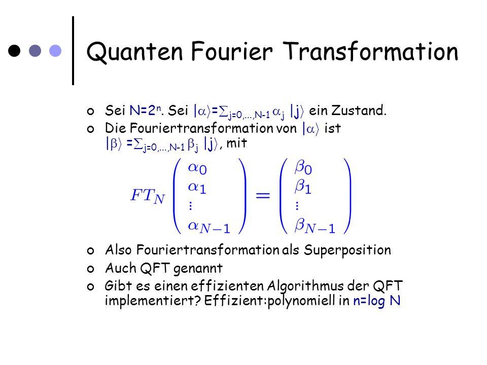 Quanten Fourier Transformation Sei N=2 n. Sei | i = j=0,...,N-1 j |j i ein Zustand.