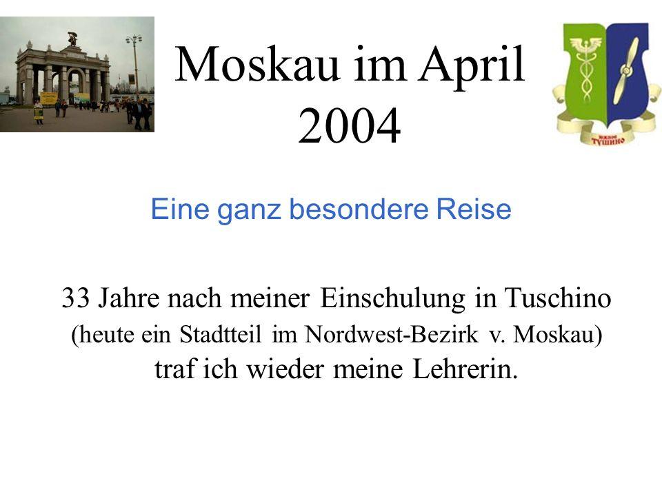 Moskau im April 2004 Eine ganz besondere Reise 33 Jahre nach meiner Einschulung in Tuschino (heute ein Stadtteil im Nordwest-Bezirk v.