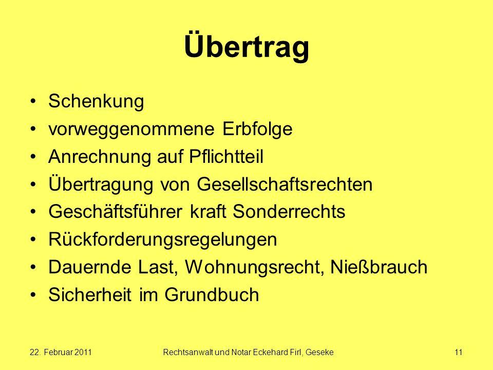 22. Februar 2011Rechtsanwalt und Notar Eckehard Firl, Geseke11 Übertrag Schenkung vorweggenommene Erbfolge Anrechnung auf Pflichtteil Übertragung von