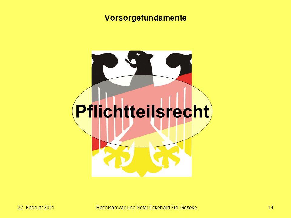 22. Februar 2011Rechtsanwalt und Notar Eckehard Firl, Geseke14 Vorsorgefundamente Pflichtteilsrecht