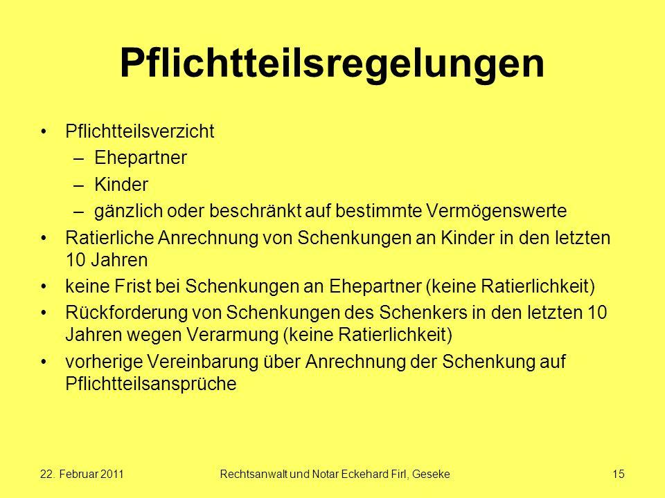 22. Februar 2011Rechtsanwalt und Notar Eckehard Firl, Geseke15 Pflichtteilsregelungen Pflichtteilsverzicht –Ehepartner –Kinder –gänzlich oder beschrän