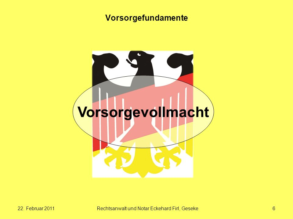 22. Februar 2011Rechtsanwalt und Notar Eckehard Firl, Geseke6 Vorsorgefundamente Vorsorgevollmacht