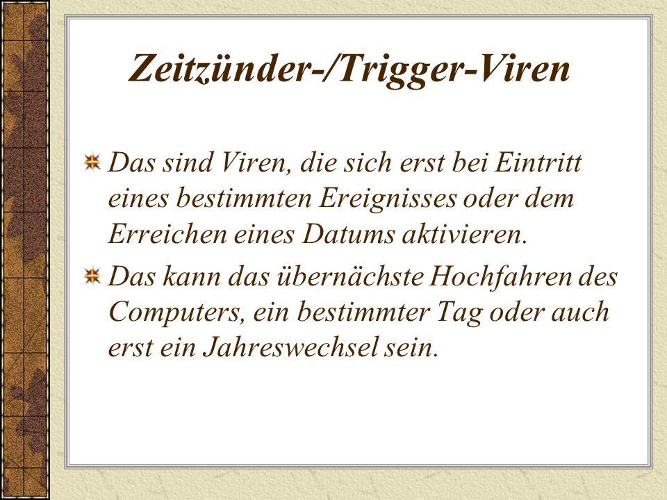 Zeitzünder-/Trigger-Viren Das sind Viren, die sich erst bei Eintritt eines bestimmten Ereignisses oder dem Erreichen eines Datums aktivieren. Das kann