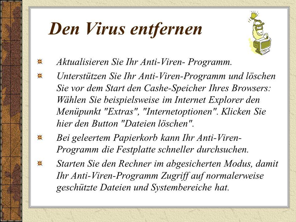 Den Virus entfernen Aktualisieren Sie Ihr Anti-Viren- Programm. Unterstützen Sie Ihr Anti-Viren-Programm und löschen Sie vor dem Start den Cashe-Speic