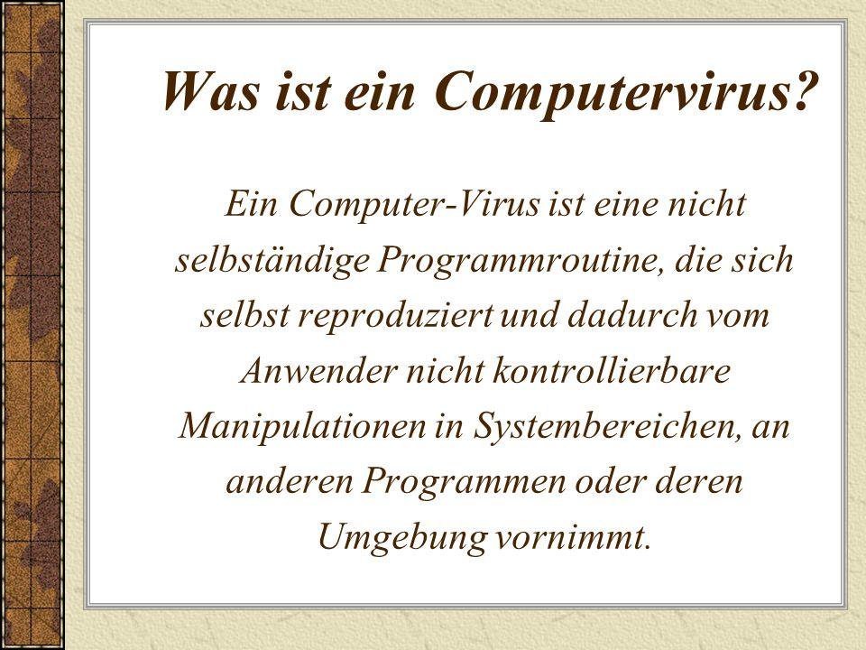 Was ist ein Computervirus? Ein Computer-Virus ist eine nicht selbständige Programmroutine, die sich selbst reproduziert und dadurch vom Anwender nicht