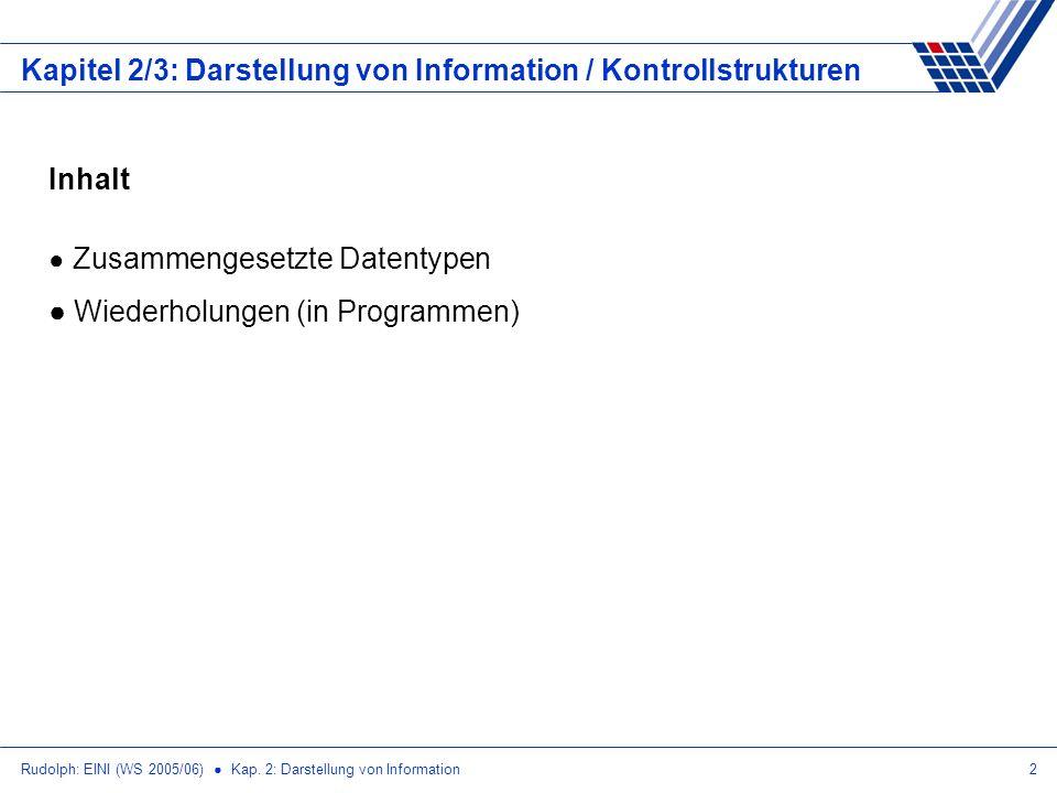 Rudolph: EINI (WS 2005/06) Kap. 2: Darstellung von Information2 Kapitel 2/3: Darstellung von Information / Kontrollstrukturen Inhalt Zusammengesetzte