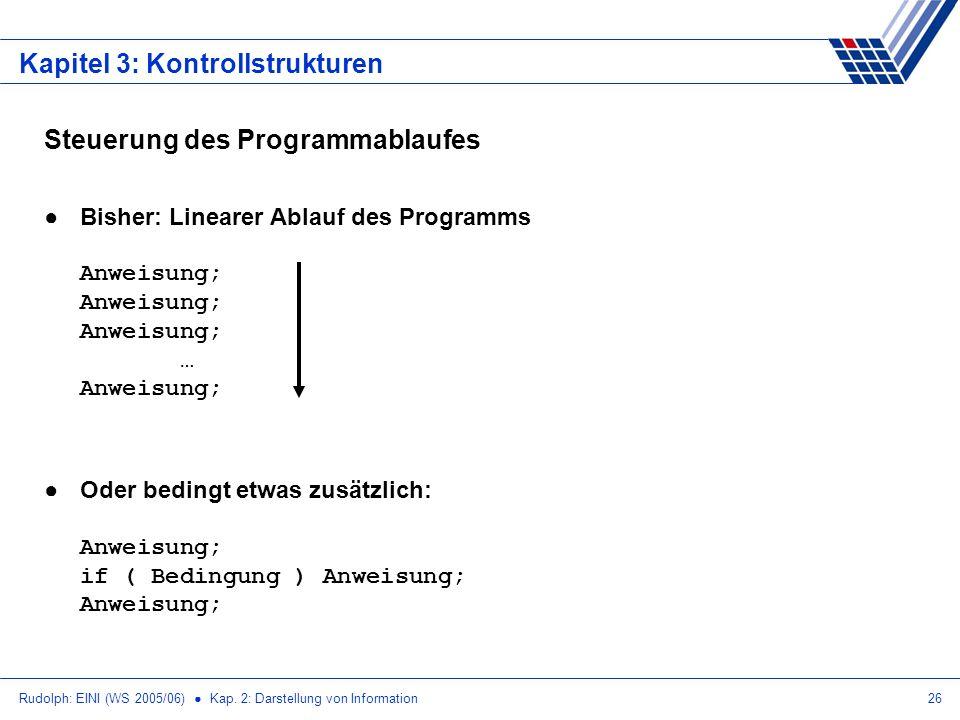 Rudolph: EINI (WS 2005/06) Kap. 2: Darstellung von Information26 Kapitel 3: Kontrollstrukturen Steuerung des Programmablaufes Bisher: Linearer Ablauf