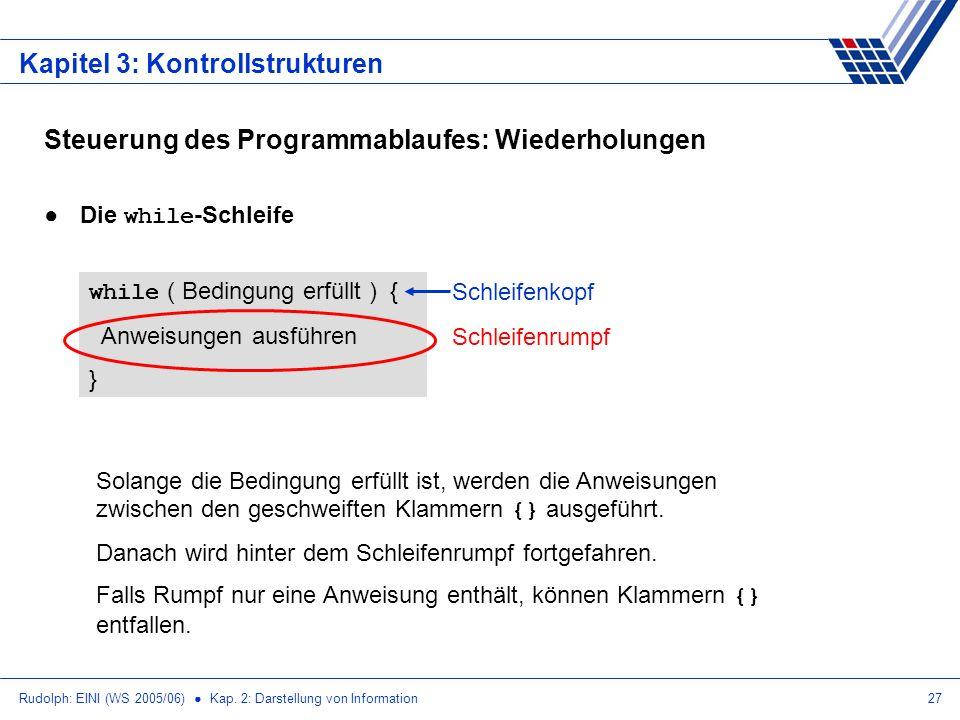 Rudolph: EINI (WS 2005/06) Kap. 2: Darstellung von Information27 Kapitel 3: Kontrollstrukturen Steuerung des Programmablaufes: Wiederholungen Die whil