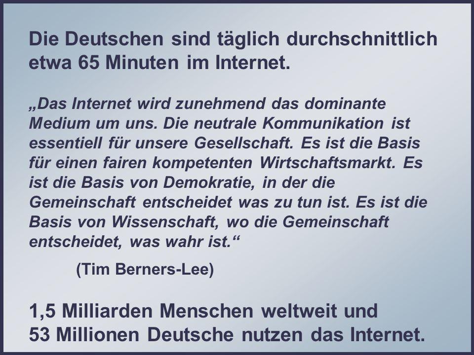 Die Deutschen sind täglich durchschnittlich etwa 65 Minuten im Internet. Das Internet wird zunehmend das dominante Medium um uns. Die neutrale Kommuni