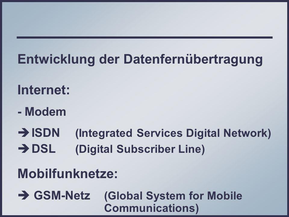 Entwicklung der Datenfernübertragung Internet: - Modem ISDN (Integrated Services Digital Network) DSL (Digital Subscriber Line) Mobilfunknetze: GSM-Netz (Global System for Mobile Communications) UMTS-Netz (Universal Mobile Telecommunications System)