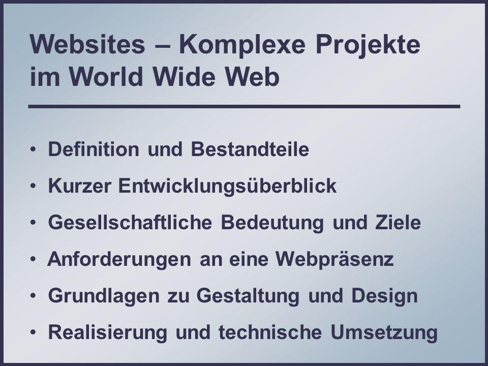 Websites – Komplexe Projekte im World Wide Web Definition und Bestandteile Kurzer Entwicklungsüberblick Gesellschaftliche Bedeutung und Ziele Anforderungen an eine Webpräsenz Grundlagen zu Gestaltung und Design Realisierung und technische Umsetzung