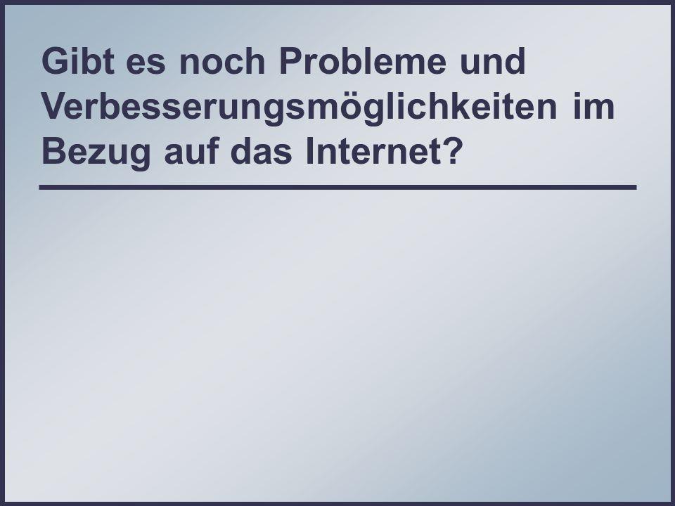 Gibt es noch Probleme und Verbesserungsmöglichkeiten im Bezug auf das Internet?