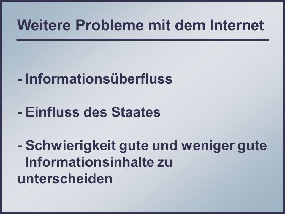 Weitere Probleme mit dem Internet - Informationsüberfluss - Einfluss des Staates - Schwierigkeit gute und weniger gute Informationsinhalte zu unterscheiden