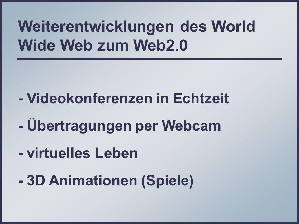 Weiterentwicklungen des World Wide Web zum Web2.0 - Videokonferenzen in Echtzeit - Übertragungen per Webcam - virtuelles Leben - 3D Animationen (Spiele)