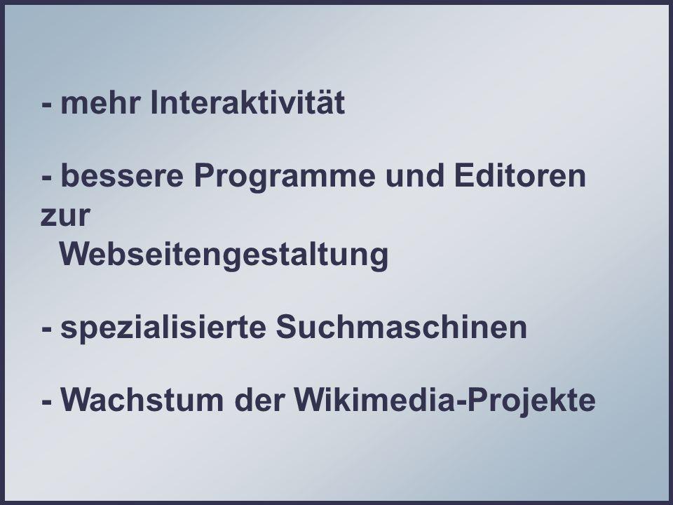 - mehr Interaktivität - bessere Programme und Editoren zur Webseitengestaltung - spezialisierte Suchmaschinen - Wachstum der Wikimedia-Projekte