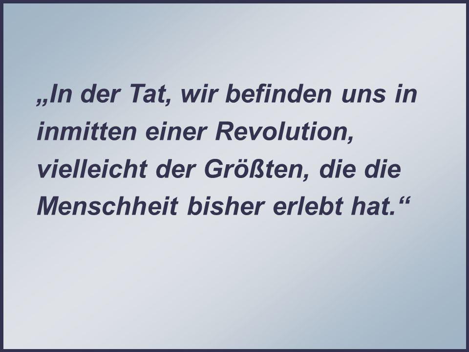 In der Tat, wir befinden uns in inmitten einer Revolution, vielleicht der Größten, die die Menschheit bisher erlebt hat.