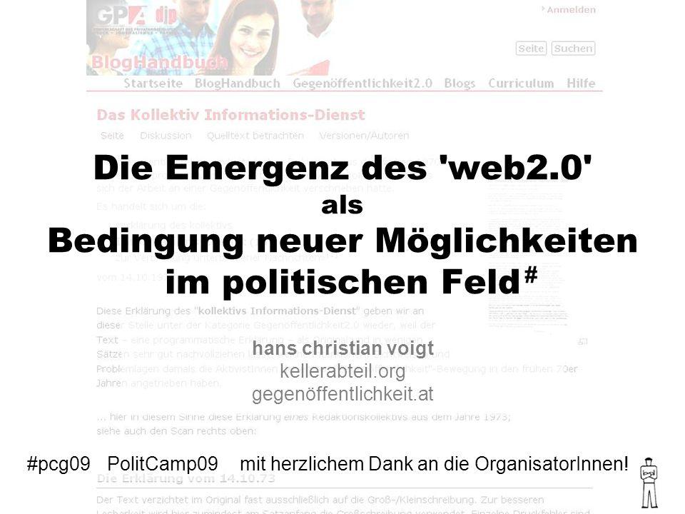 Die Emergenz des web2.0 als Bedingung neuer Möglichkeiten im politischen Feld hans christian voigt kellerabteil.org gegenöffentlichkeit.at #pcg09 # PolitCamp09mit herzlichem Dank an die OrganisatorInnen!