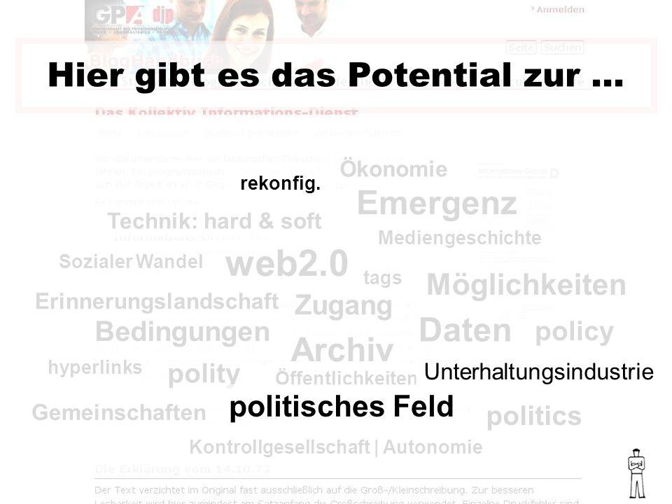 politics policy polity Bedingungen web2.0 Hier gibt es das Potential zur … Sozialer Wandel Mediengeschichte Technik: hard & soft Ökonomie Möglichkeiten Daten Archiv Erinnerungslandschaft hyperlinks Zugang tags Kontrollgesellschaft | Autonomie Öffentlichkeiten Gemeinschaften rekonfig.